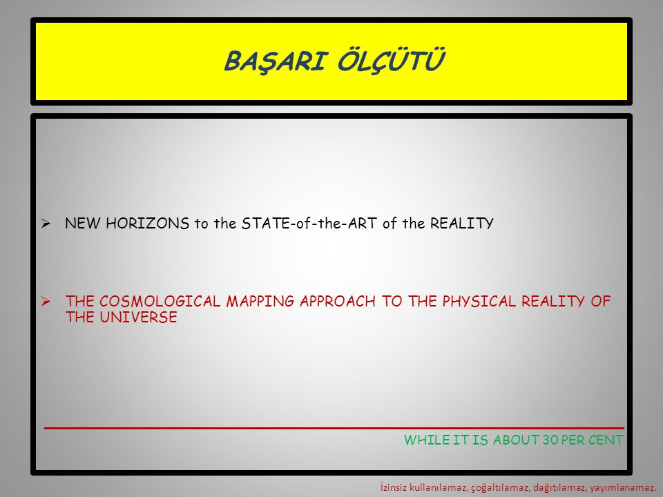 BAŞARI ÖLÇÜTÜ  NEW HORIZONS to the STATE-of-the-ART of the REALITY  THE COSMOLOGICAL MAPPING APPROACH TO THE PHYSICAL REALITY OF THE UNIVERSE ______