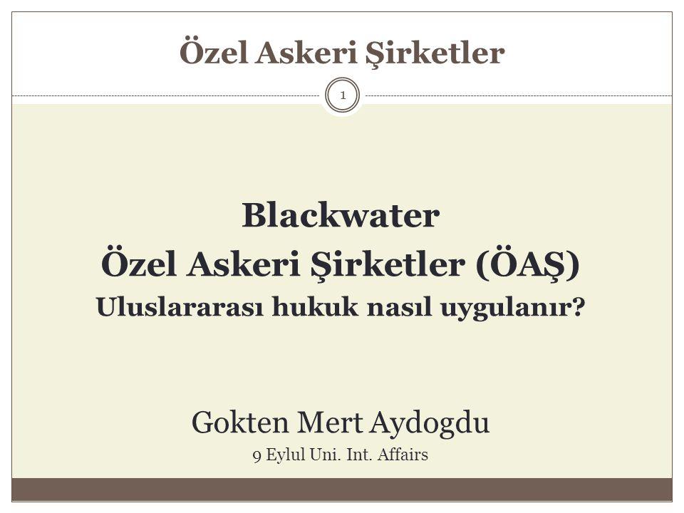 Özel Askeri Şirketler Blackwater Özel Askeri Şirketler (ÖAŞ) Uluslararası hukuk nasıl uygulanır? Gokten Mert Aydogdu 9 Eylul Uni. Int. Affairs 1