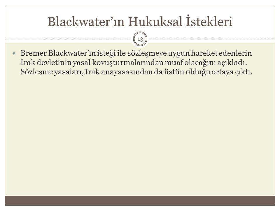 Blackwater'ın Hukuksal İstekleri  Bremer Blackwater'ın isteği ile sözleşmeye uygun hareket edenlerin Irak devletinin yasal kovuşturmalarından muaf ol