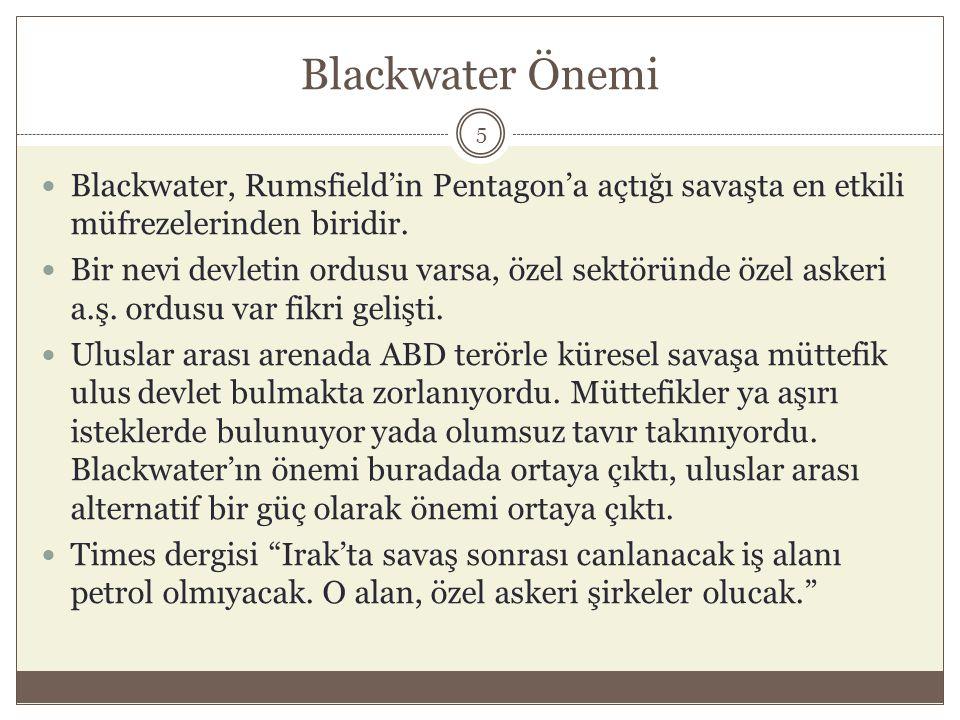 Blackwater Önemi  Blackwater, Rumsfield'in Pentagon'a açtığı savaşta en etkili müfrezelerinden biridir.  Bir nevi devletin ordusu varsa, özel sektör