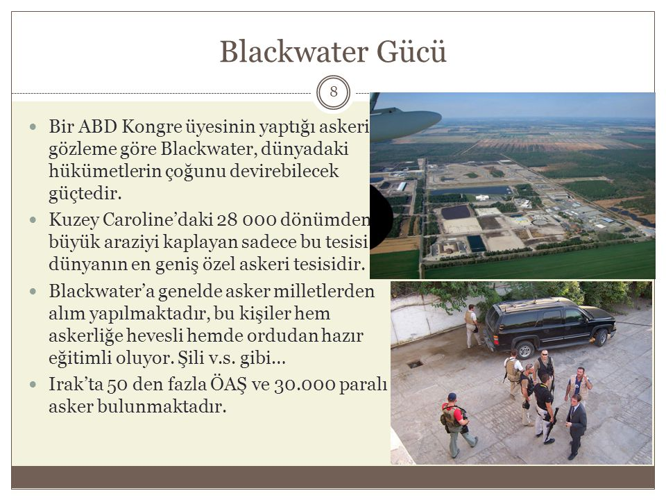 Blackwater Gücü  Bir ABD Kongre üyesinin yaptığı askeri gözleme göre Blackwater, dünyadaki hükümetlerin çoğunu devirebilecek güçtedir.  Kuzey Caroli