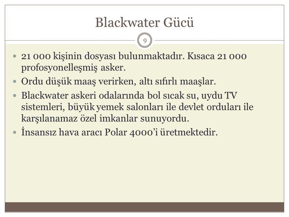 Blackwater Gücü  21 000 kişinin dosyası bulunmaktadır. Kısaca 21 000 profosyonelleşmiş asker.  Ordu düşük maaş verirken, altı sıfırlı maaşlar.  Bla