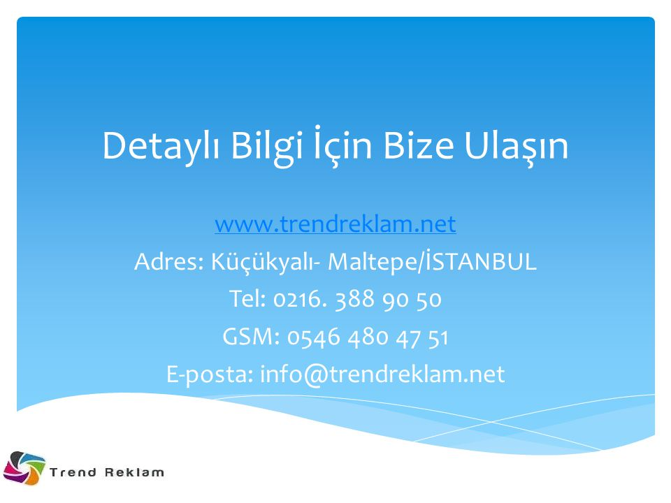 Detaylı Bilgi İçin Bize Ulaşın www.trendreklam.net Adres: Küçükyalı- Maltepe/İSTANBUL Tel: 0216.