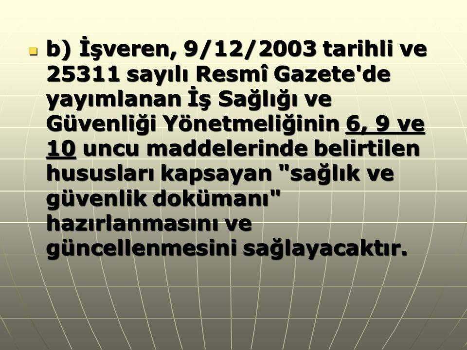  b) İşveren, 9/12/2003 tarihli ve 25311 sayılı Resmî Gazete'de yayımlanan İş Sağlığı ve Güvenliği Yönetmeliğinin 6, 9 ve 10 uncu maddelerinde belirti