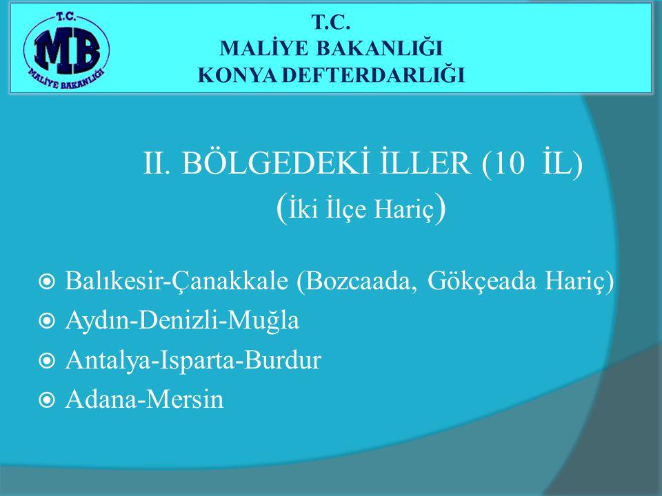 II. BÖLGEDEKİ İLLER (10 İL) ( İki İlçe Hariç )  Balıkesir-Çanakkale (Bozcaada, Gökçeada Hariç)  Aydın-Denizli-Muğla  Antalya-Isparta-Burdur  Adana