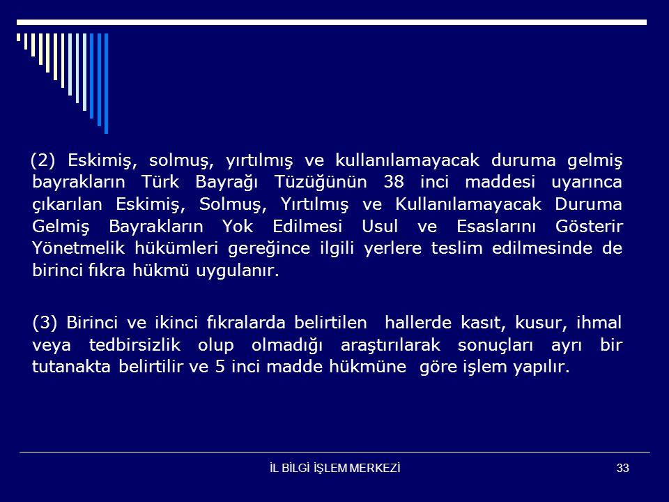İL BİLGİ İŞLEM MERKEZİ33 (2) Eskimiş, solmuş, yırtılmış ve kullanılamayacak duruma gelmiş bayrakların Türk Bayrağı Tüzüğünün 38 inci maddesi uyarınca çıkarılan Eskimiş, Solmuş, Yırtılmış ve Kullanılamayacak Duruma Gelmiş Bayrakların Yok Edilmesi Usul ve Esaslarını Gösterir Yönetmelik hükümleri gereğince ilgili yerlere teslim edilmesinde de birinci fıkra hükmü uygulanır.