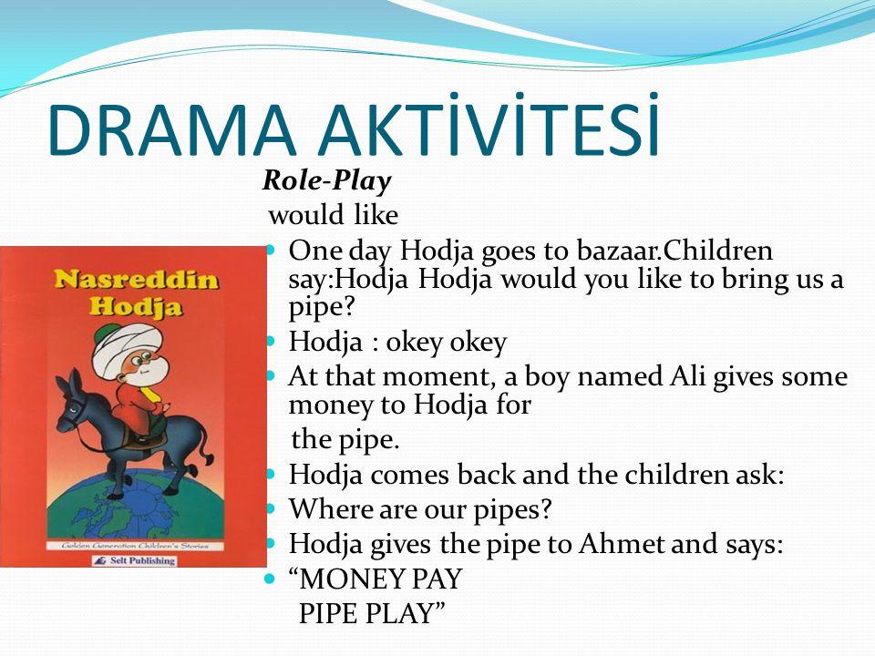 DRAMA AKTİVİTESİ Role-Play would like  One day Hodja goes to bazaar.Children say:Hodja Hodja would you like to bring us a pipe.