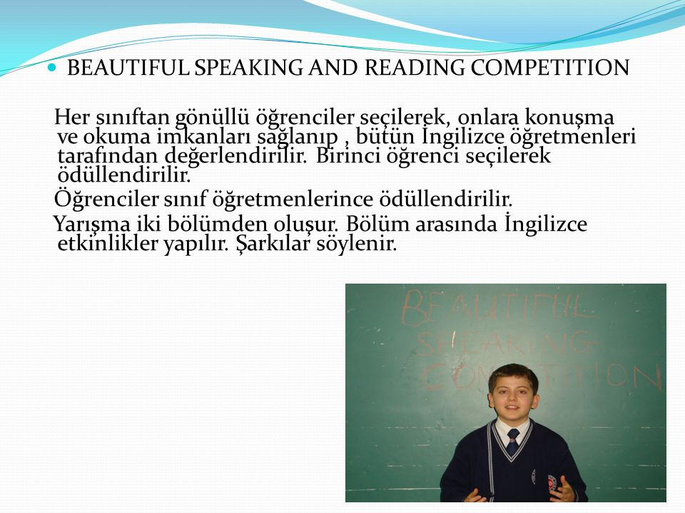  BEAUTIFUL SPEAKING AND READING COMPETITION Her sınıftan gönüllü öğrenciler seçilerek, onlara konuşma ve okuma imkanları sağlanıp, bütün İngilizce öğretmenleri tarafından değerlendirilir.