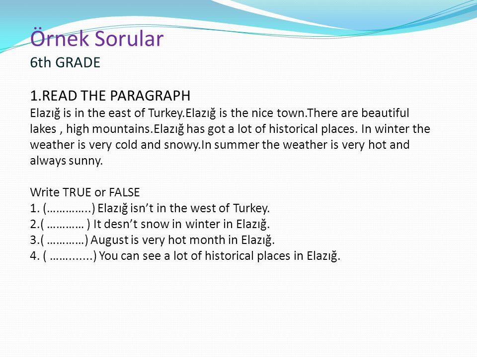 Örnek Sorular 6th GRADE 1.READ THE PARAGRAPH Elazığ is in the east of Turkey.Elazığ is the nice town.There are beautiful lakes, high mountains.Elazığ has got a lot of historical places.