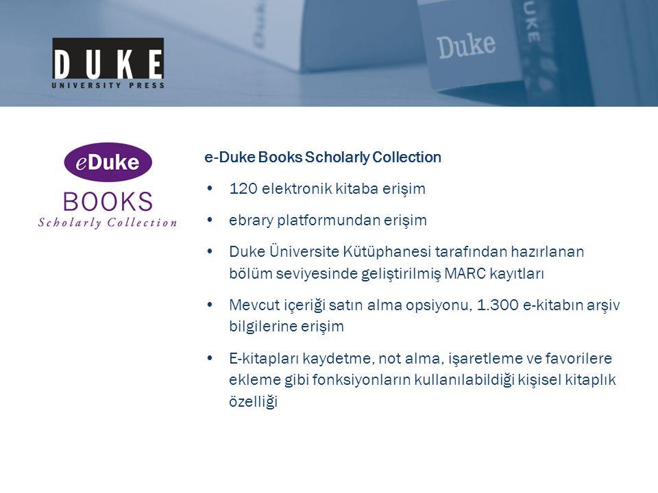 e-Duke Books Scholarly Collection •120 elektronik kitaba erişim •ebrary platformundan erişim •Duke Üniversite Kütüphanesi tarafından hazırlanan bölüm seviyesinde geliştirilmiş MARC kayıtları •Mevcut içeriği satın alma opsiyonu, 1.300 e-kitabın arşiv bilgilerine erişim •E-kitapları kaydetme, not alma, işaretleme ve favorilere ekleme gibi fonksiyonların kullanılabildiği kişisel kitaplık özelliği