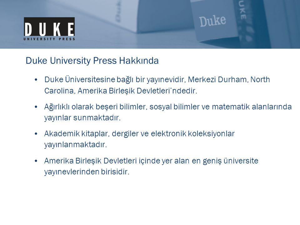 •Duke Üniversitesine bağlı bir yayınevidir, Merkezi Durham, North Carolina, Amerika Birleşik Devletleri'ndedir. •Ağırlıklı olarak beşeri bilimler, sos