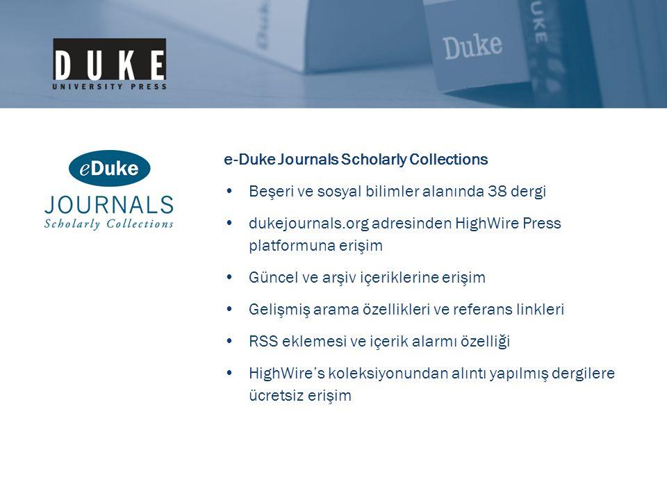 e-Duke Journals Scholarly Collections •Beşeri ve sosyal bilimler alanında 38 dergi •dukejournals.org adresinden HighWire Press platformuna erişim •Güncel ve arşiv içeriklerine erişim •Gelişmiş arama özellikleri ve referans linkleri •RSS eklemesi ve içerik alarmı özelliği •HighWire's koleksiyonundan alıntı yapılmış dergilere ücretsiz erişim