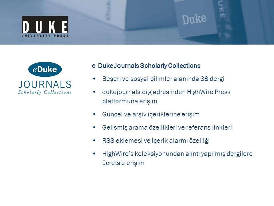e-Duke Journals Scholarly Collections •Beşeri ve sosyal bilimler alanında 38 dergi •dukejournals.org adresinden HighWire Press platformuna erişim •Gün