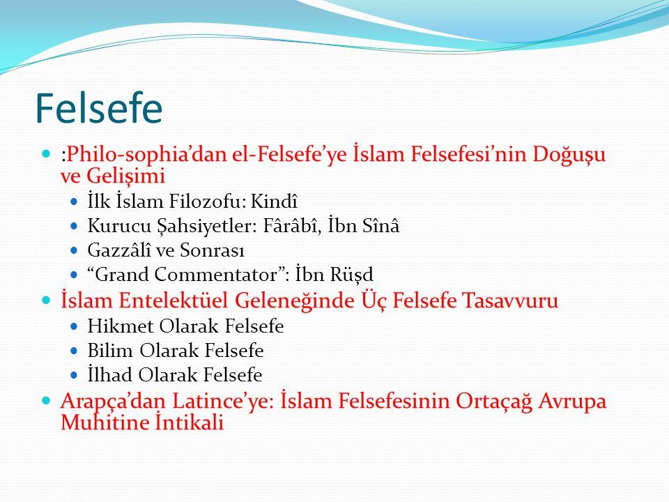 Felsefe  :Philo-sophia'dan el-Felsefe'ye İslam Felsefesi'nin Doğuşu ve Gelişimi  İlk İslam Filozofu: Kindî  Kurucu Şahsiyetler: Fârâbî, İbn Sînâ  Gazzâlî ve Sonrası  Grand Commentator : İbn Rüşd  İslam Entelektüel Geleneğinde Üç Felsefe Tasavvuru  Hikmet Olarak Felsefe  Bilim Olarak Felsefe  İlhad Olarak Felsefe  Arapça'dan Latince'ye: İslam Felsefesinin Ortaçağ Avrupa Muhitine İntikali