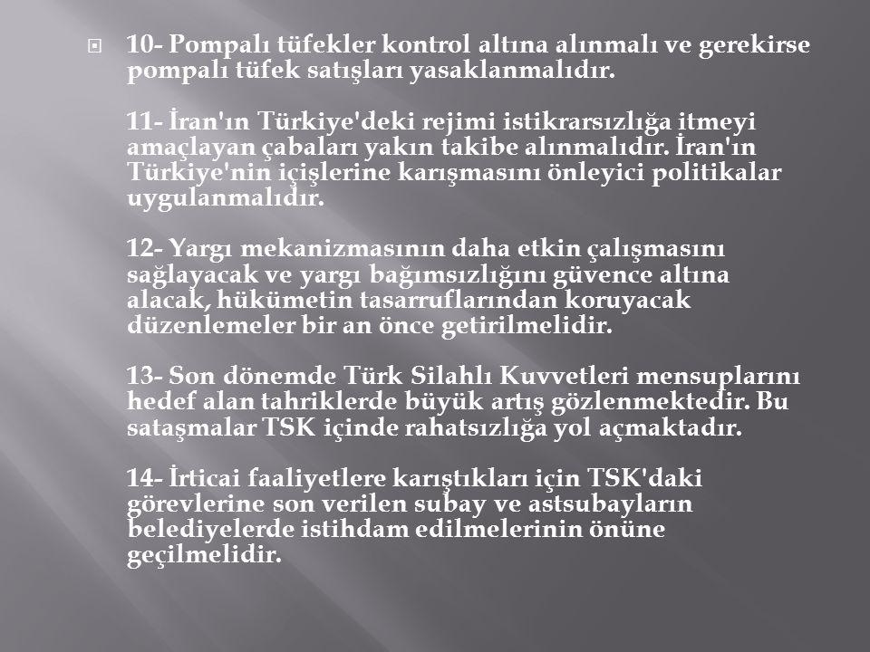  10- Pompalı tüfekler kontrol altına alınmalı ve gerekirse pompalı tüfek satışları yasaklanmalıdır. 11- İran'ın Türkiye'deki rejimi istikrarsızlığa i