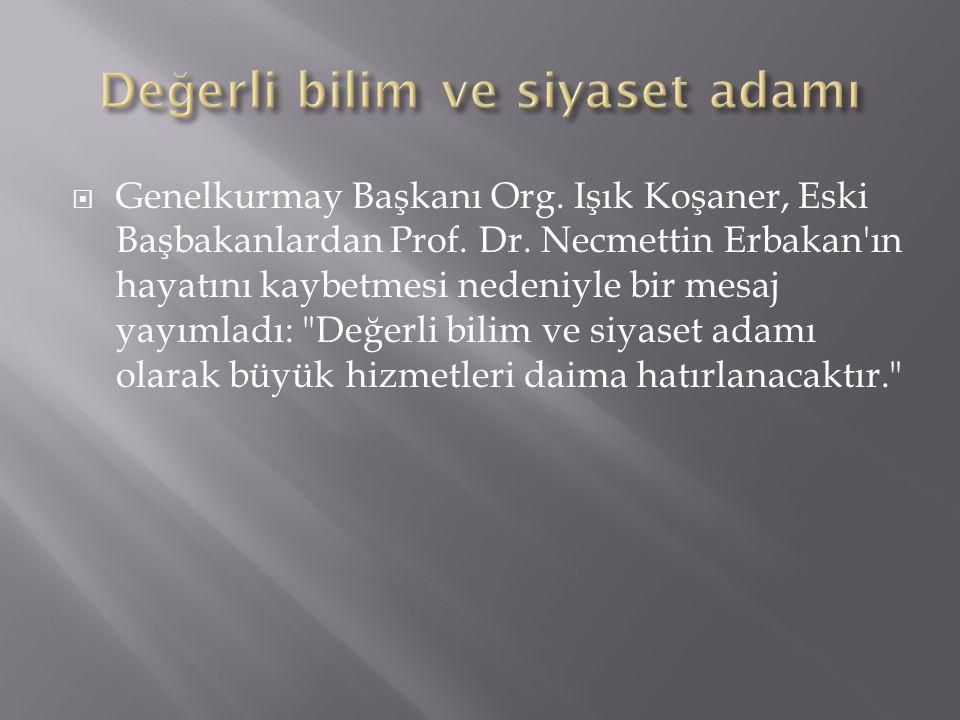  Genelkurmay Başkanı Org. Işık Koşaner, Eski Başbakanlardan Prof. Dr. Necmettin Erbakan'ın hayatını kaybetmesi nedeniyle bir mesaj yayımladı: