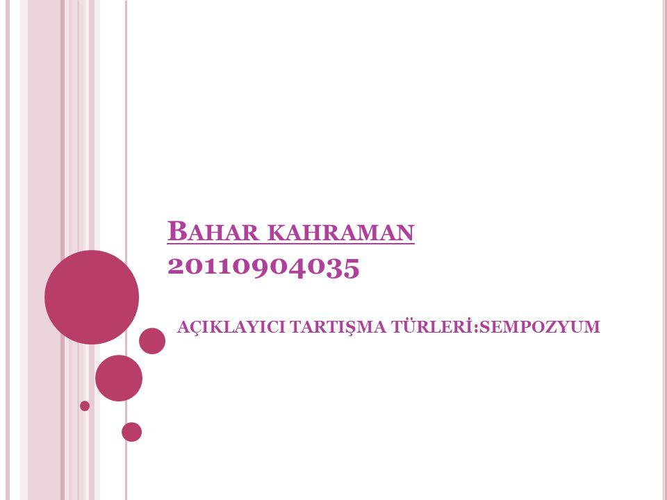 B AHAR KAHRAMAN 20110904035 AÇIKLAYICI TARTIŞMA TÜRLERİ:SEMPOZYUM
