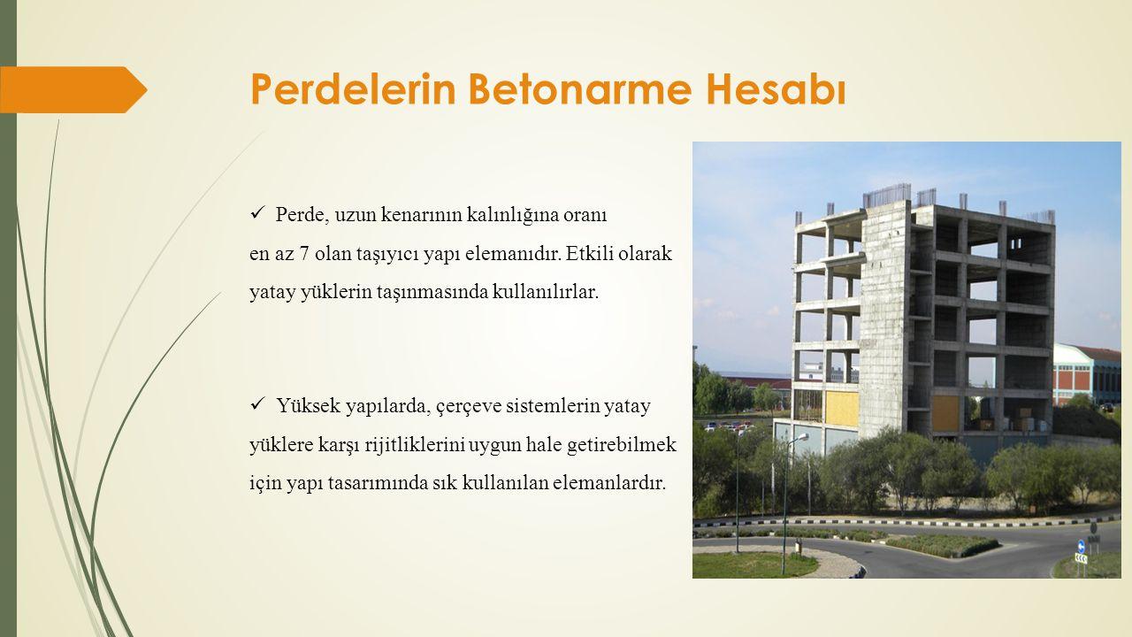 Perdelerin Betonarme Hesabı  Perde, uzun kenarının kalınlığına oranı en az 7 olan taşıyıcı yapı elemanıdır. Etkili olarak yatay yüklerin taşınmasında