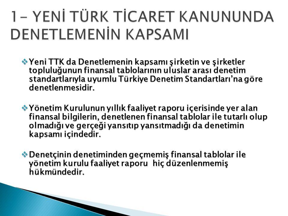  Yeni TTK da Denetlemenin kapsamı şirketin ve şirketler topluluğunun finansal tablolarının uluslar arası denetim standartlarıyla uyumlu Türkiye Denetim Standartları'na göre denetlenmesidir.