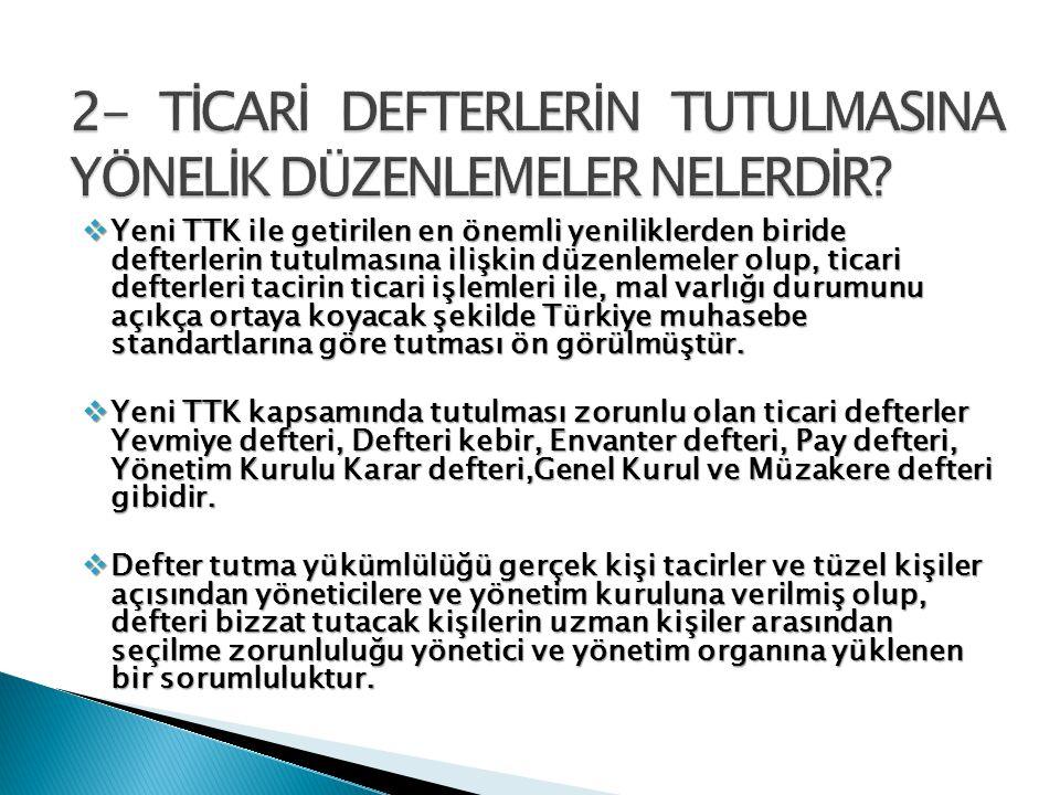  Yeni TTK ile getirilen en önemli yeniliklerden biride defterlerin tutulmasına ilişkin düzenlemeler olup, ticari defterleri tacirin ticari işlemleri ile, mal varlığı durumunu açıkça ortaya koyacak şekilde Türkiye muhasebe standartlarına göre tutması ön görülmüştür.