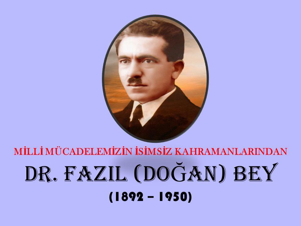 M İ LL İ MÜCADELEM İ Z İ N İ S İ MS İ Z KAHRAMANLARINDAN DR. FAZIL (DO Ğ AN) BEY (1892 – 1950)