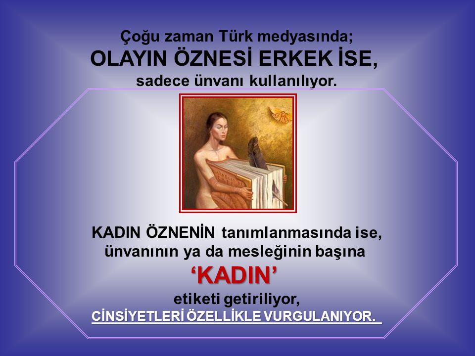 Çoğu zaman Türk medyasında; OLAYIN ÖZNESİ ERKEK İSE, sadece ünvanı kullanılıyor. KADIN ÖZNENİN tanımlanmasında ise, ünvanının ya da mesleğinin başına'