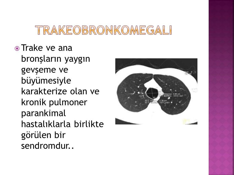  Trake ve ana bronşların yaygın gevşeme ve büyümesiyle karakterize olan ve kronik pulmoner parankimal hastalıklarla birlikte görülen bir sendromdur..