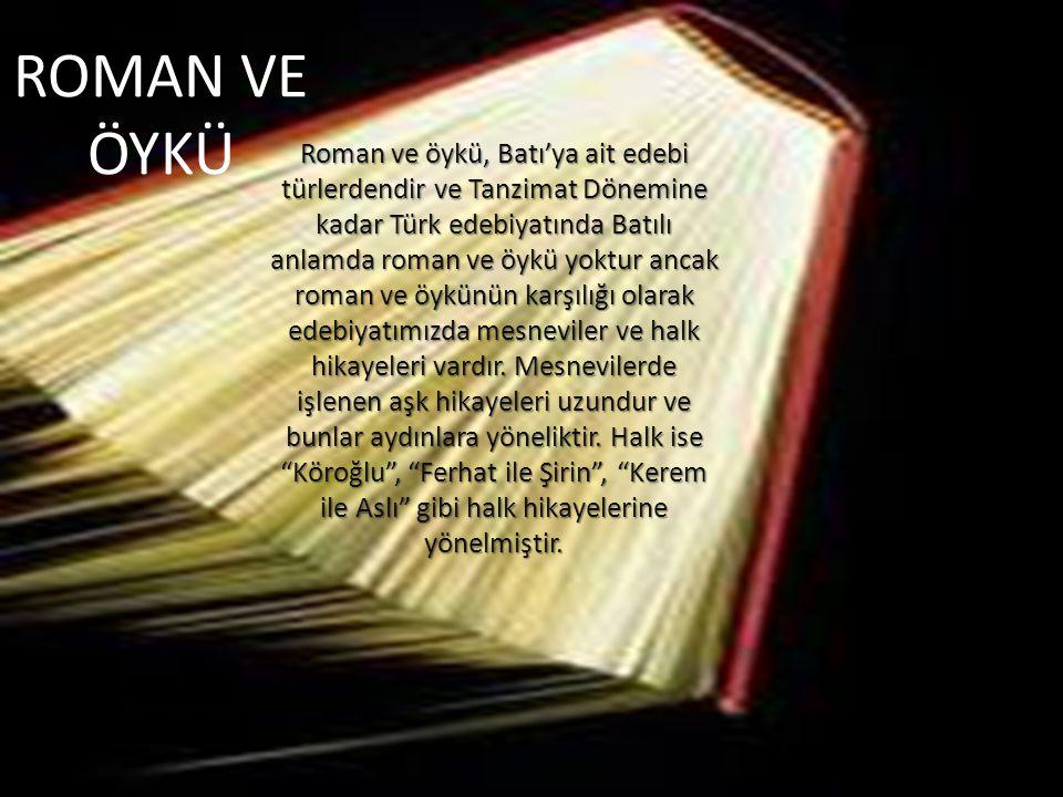 ROMAN VE ÖYKÜ Roman ve öykü, Batı'ya ait edebi türlerdendir ve Tanzimat Dönemine kadar Türk edebiyatında Batılı anlamda roman ve öykü yoktur ancak roman ve öykünün karşılığı olarak edebiyatımızda mesneviler ve halk hikayeleri vardır.