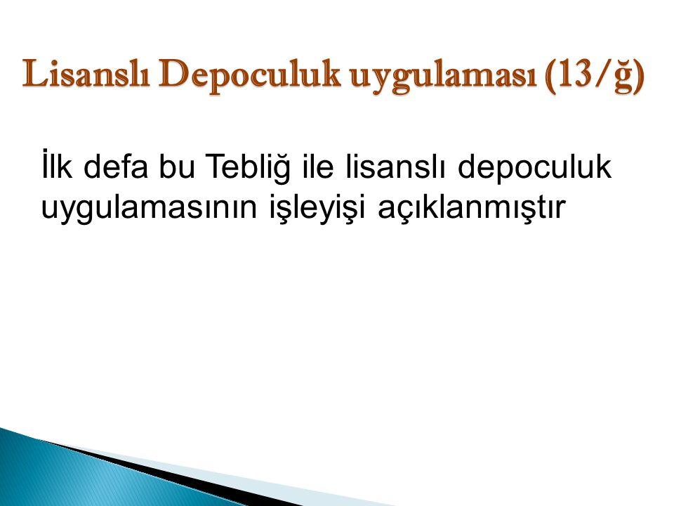 Lisanslı Depoculuk uygulaması (13/ ğ ) İlk defa bu Tebliğ ile lisanslı depoculuk uygulamasının işleyişi açıklanmıştır
