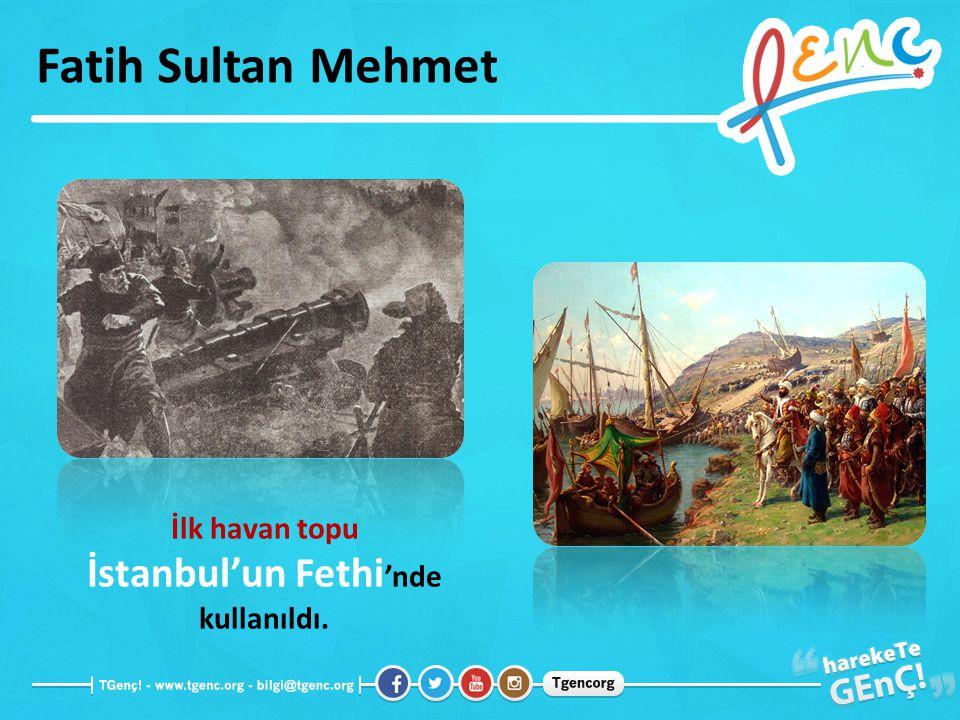 Fatih Sultan Mehmet İlk havan topu İstanbul'un Fethi 'nde kullanıldı.