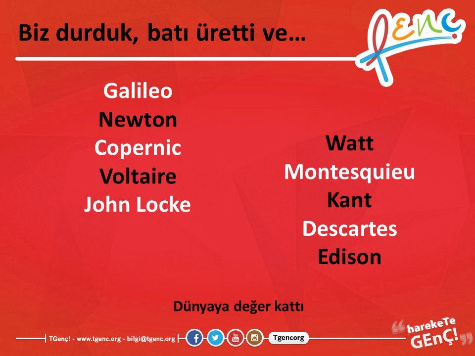 Biz durduk, batı üretti ve… Galileo Newton Copernic Voltaire John Locke Watt Montesquieu Kant Descartes Edison Dünyaya değer kattı