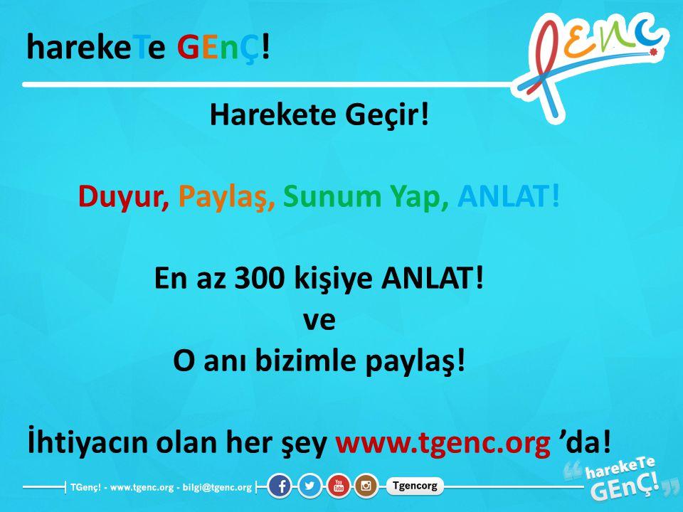 Harekete Geçir! Duyur, Paylaş, Sunum Yap, ANLAT! En az 300 kişiye ANLAT! ve O anı bizimle paylaş! İhtiyacın olan her şey www.tgenc.org 'da! harekeTe G