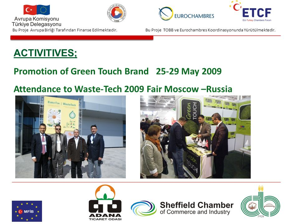 Bu Proje TOBB ve Eurochambres Koordinasyonunda Yürütülmektedir. ACTIVITIVES; Promotion of Green Touch Brand 25-29 May 2009 Attendance to Waste-Tech 20