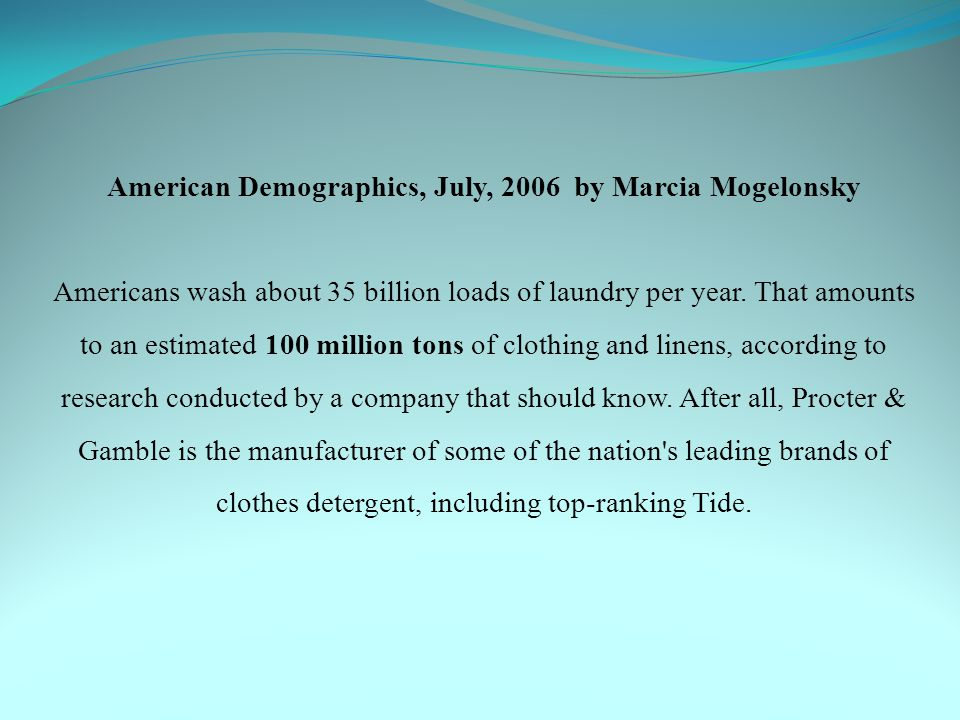 American Demographics, July, 2006 by Marcia Mogelonsky Americans wash about 35 billion loads of laundry per year. That amounts to an estimated 100 mil
