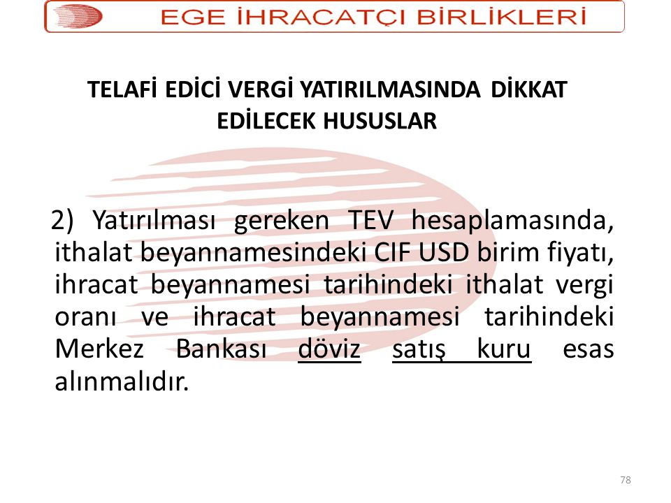 78 TELAFİ EDİCİ VERGİ YATIRILMASINDA DİKKAT EDİLECEK HUSUSLAR 2) Yatırılması gereken TEV hesaplamasında, ithalat beyannamesindeki CIF USD birim fiyatı, ihracat beyannamesi tarihindeki ithalat vergi oranı ve ihracat beyannamesi tarihindeki Merkez Bankası döviz satış kuru esas alınmalıdır.