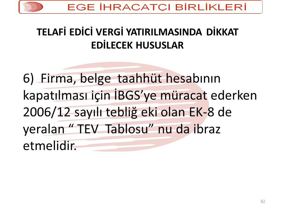 82 TELAFİ EDİCİ VERGİ YATIRILMASINDA DİKKAT EDİLECEK HUSUSLAR 6) Firma, belge taahhüt hesabının kapatılması için İBGS'ye müracat ederken 2006/12 sayıl