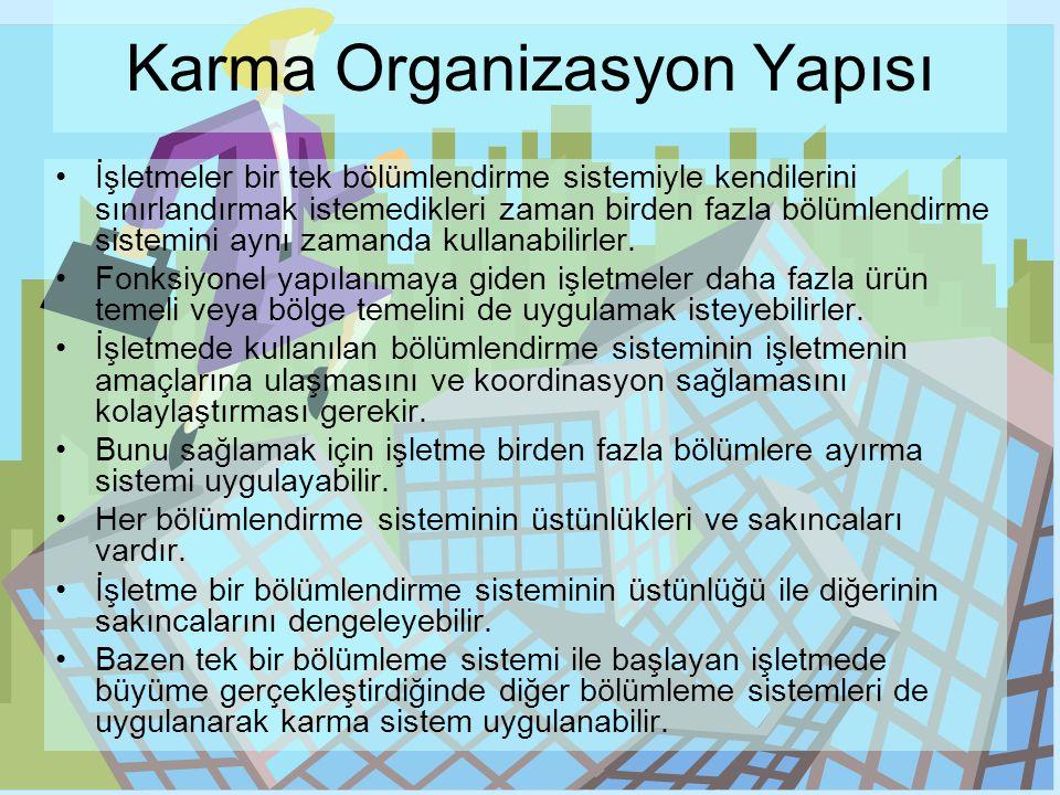 Karma Organizasyon Yapısı •İşletmeler bir tek bölümlendirme sistemiyle kendilerini sınırlandırmak istemedikleri zaman birden fazla bölümlendirme siste
