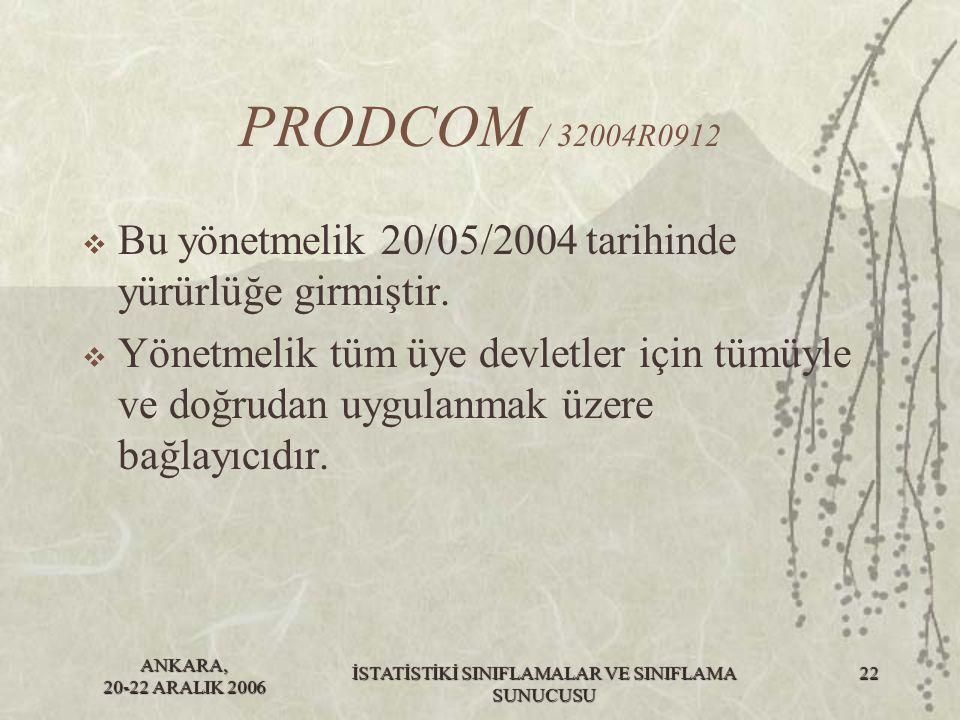 ANKARA, 20-22 ARALIK 2006 İSTATİSTİKİ SINIFLAMALAR VE SINIFLAMA SUNUCUSU 22 PRODCOM / 32004R0912  Bu yönetmelik 20/05/2004 tarihinde yürürlüğe girmiş