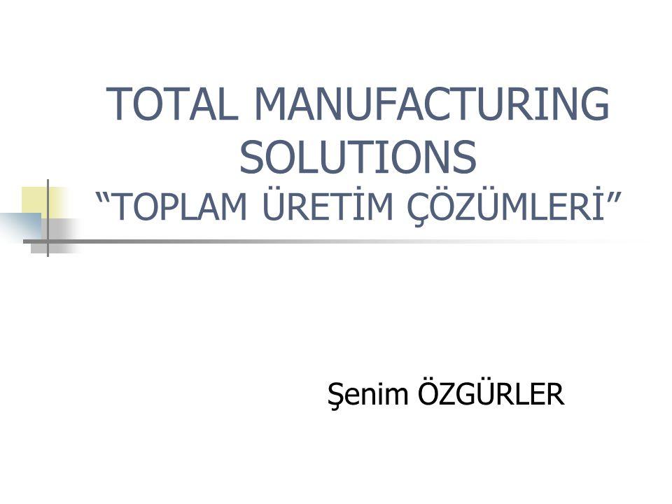 "TOTAL MANUFACTURING SOLUTIONS ""TOPLAM ÜRETİM ÇÖZÜMLERİ"" Şenim ÖZGÜRLER"