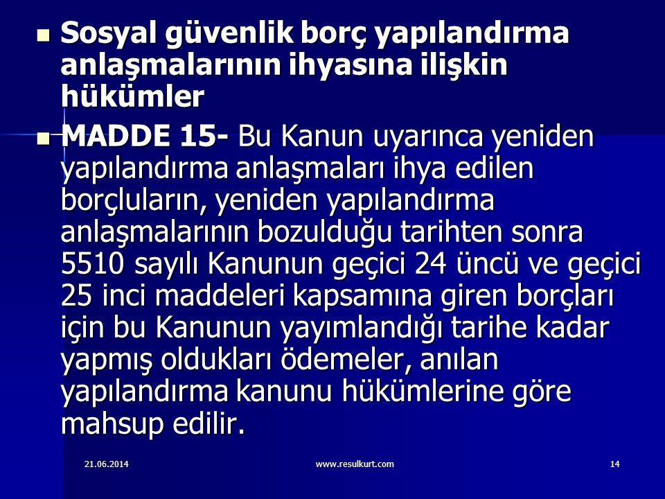 21.06.2014www.resulkurt.com14  Sosyal güvenlik borç yapılandırma anlaşmalarının ihyasına ilişkin hükümler  MADDE 15- Bu Kanun uyarınca yeniden yapıl