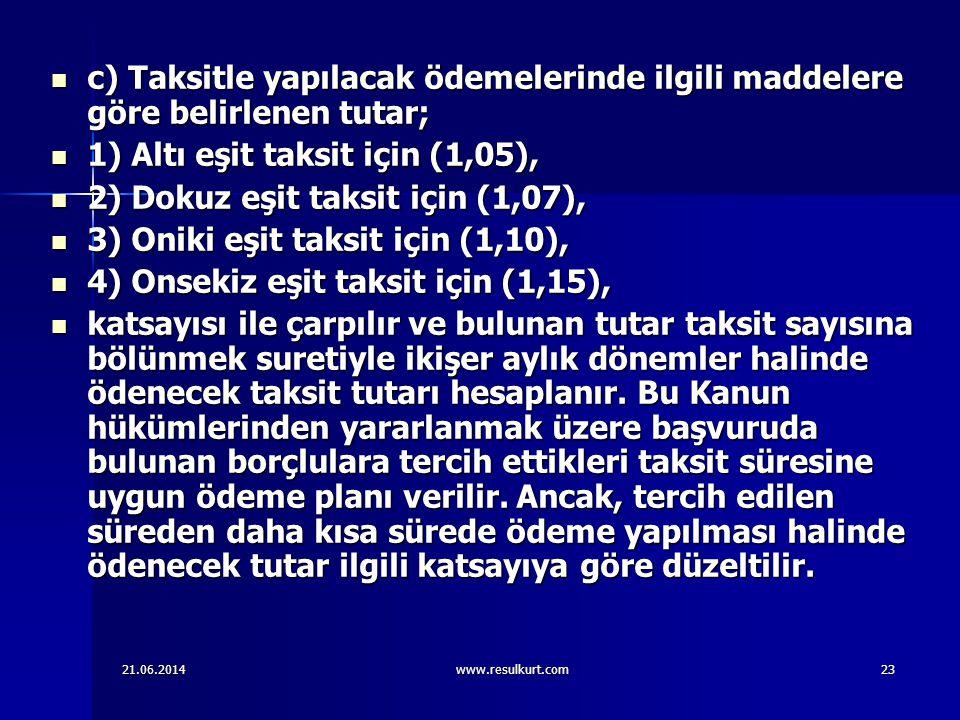 21.06.2014www.resulkurt.com23  c) Taksitle yapılacak ödemelerinde ilgili maddelere göre belirlenen tutar;  1) Altı eşit taksit için (1,05),  2) Dok