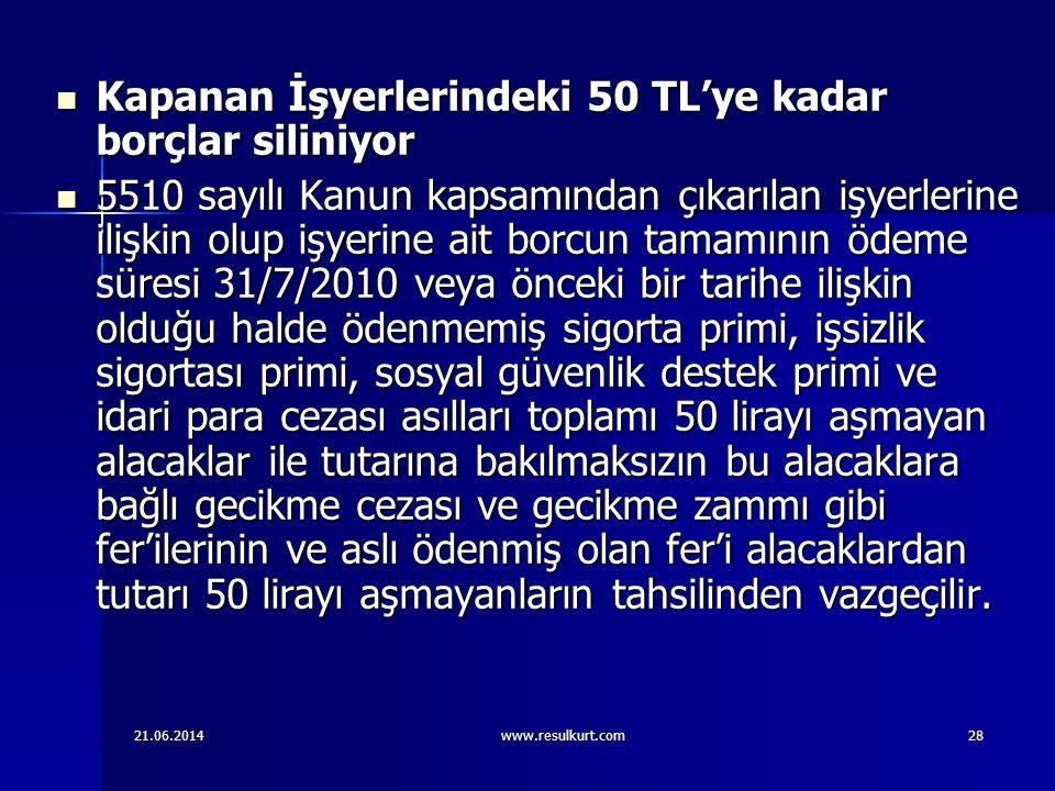 21.06.2014www.resulkurt.com28  Kapanan İşyerlerindeki 50 TL'ye kadar borçlar siliniyor  5510 sayılı Kanun kapsamından çıkarılan işyerlerine ilişkin