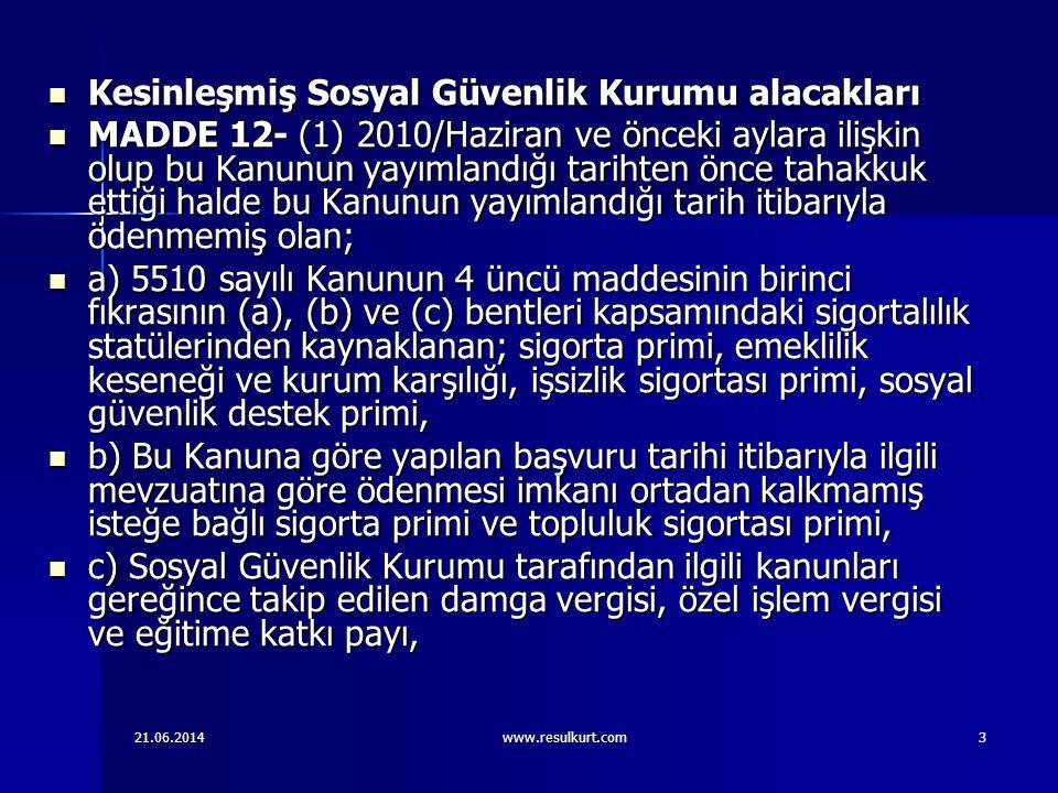 21.06.2014www.resulkurt.com3  Kesinleşmiş Sosyal Güvenlik Kurumu alacakları  MADDE 12- (1) 2010/Haziran ve önceki aylara ilişkin olup bu Kanunun yay