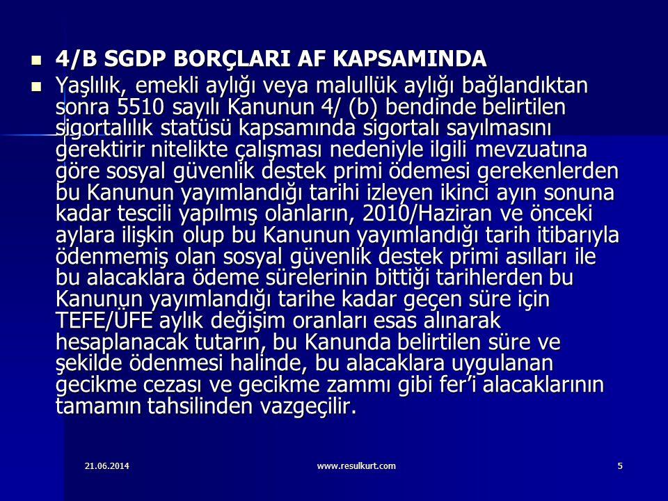 21.06.2014www.resulkurt.com5  4/B SGDP BORÇLARI AF KAPSAMINDA  Yaşlılık, emekli aylığı veya malullük aylığı bağlandıktan sonra 5510 sayılı Kanunun 4