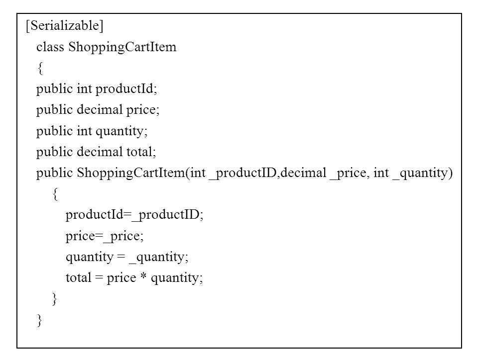 [Serializable] class ShoppingCartItem { public int productId; public decimal price; public int quantity; public decimal total; public ShoppingCartItem