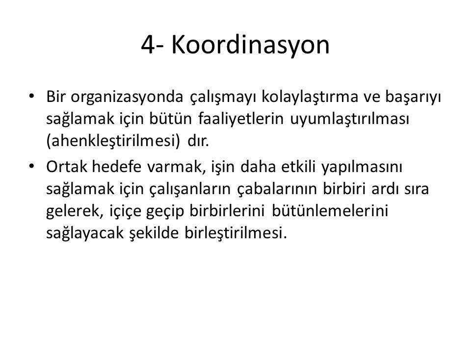 4- Koordinasyon • Bir organizasyonda çalışmayı kolaylaştırma ve başarıyı sağlamak için bütün faaliyetlerin uyumlaştırılması (ahenkleştirilmesi) dır. •