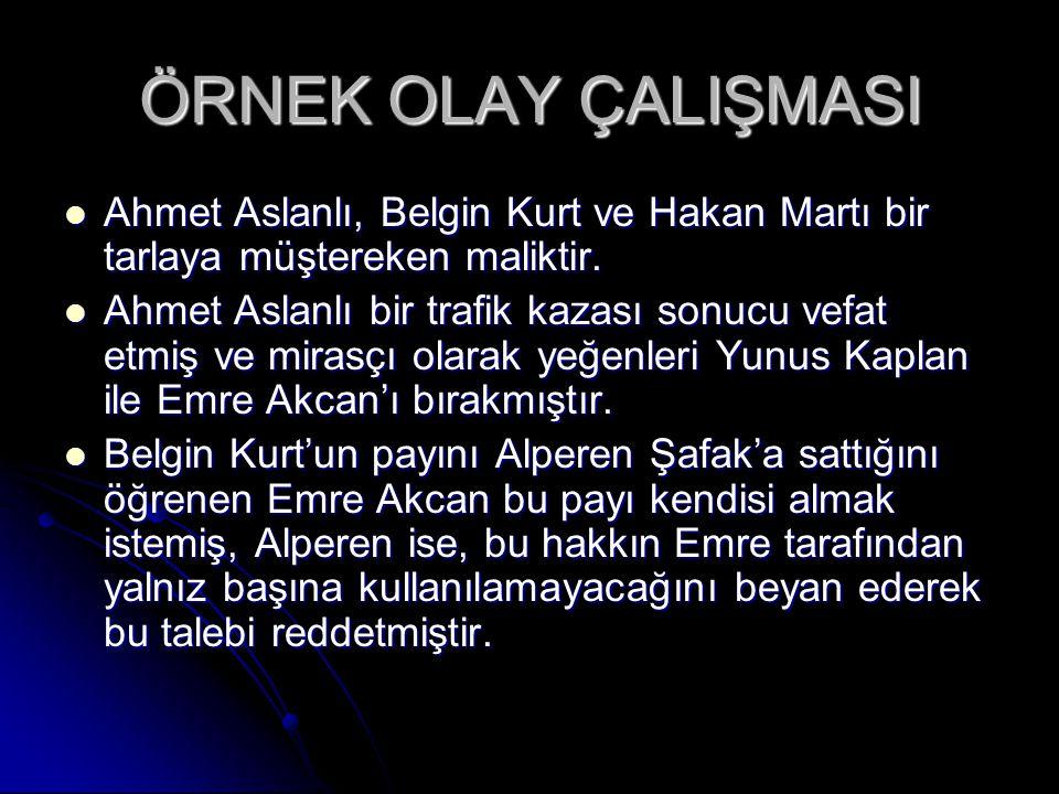 ÖRNEK OLAY ÇALIŞMASI  Ahmet Aslanlı, Belgin Kurt ve Hakan Martı bir tarlaya müştereken maliktir.  Ahmet Aslanlı bir trafik kazası sonucu vefat etmiş