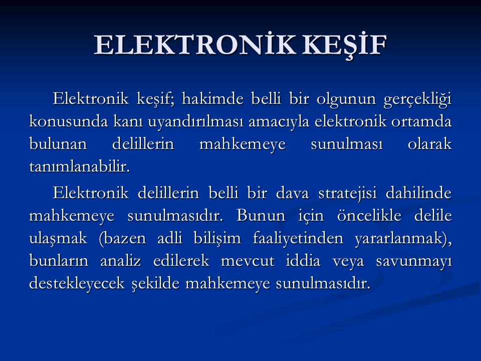 ELEKTRONİK KEŞİF Elektronik keşif; hakimde belli bir olgunun gerçekliği konusunda kanı uyandırılması amacıyla elektronik ortamda bulunan delillerin ma