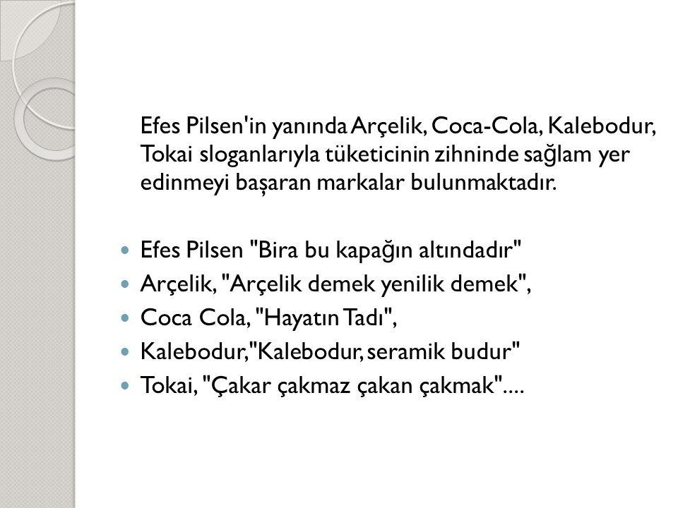 Efes Pilsen'in yanında Arçelik, Coca-Cola, Kalebodur, Tokai sloganlarıyla tüketicinin zihninde sa ğ lam yer edinmeyi başaran markalar bulunmaktadır. 