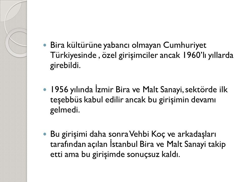  Bira kültürüne yabancı olmayan Cumhuriyet Türkiyesinde, özel girişimciler ancak 1960'lı yıllarda girebildi.  1956 yılında İ zmir Bira ve Malt Sanay